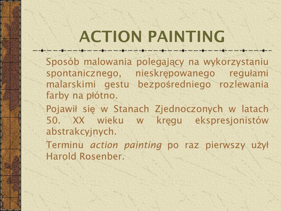 ACTION PAINTING Sposób malowania polegaj ą cy na wykorzystaniu spontanicznego, nieskr ę powanego regu ł ami malarskimi gestu bezpo ś redniego rozlewan
