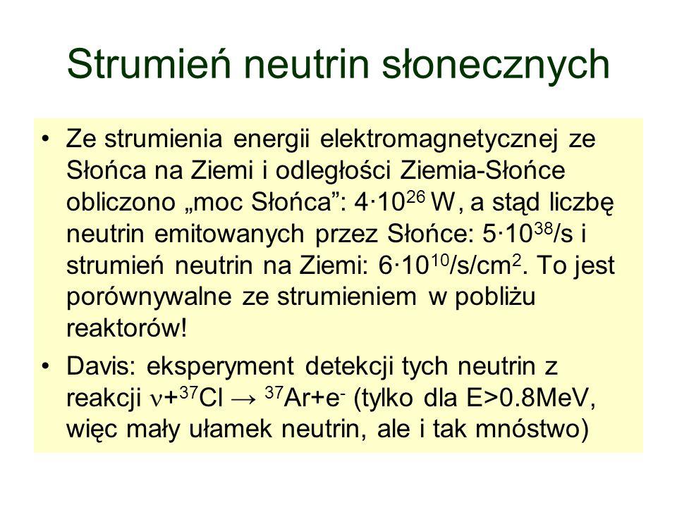 """Strumień neutrin słonecznych Ze strumienia energii elektromagnetycznej ze Słońca na Ziemi i odległości Ziemia-Słońce obliczono """"moc Słońca : 4·10 26 W, a stąd liczbę neutrin emitowanych przez Słońce: 5·10 38 /s i strumień neutrin na Ziemi: 6·10 10 /s/cm 2."""