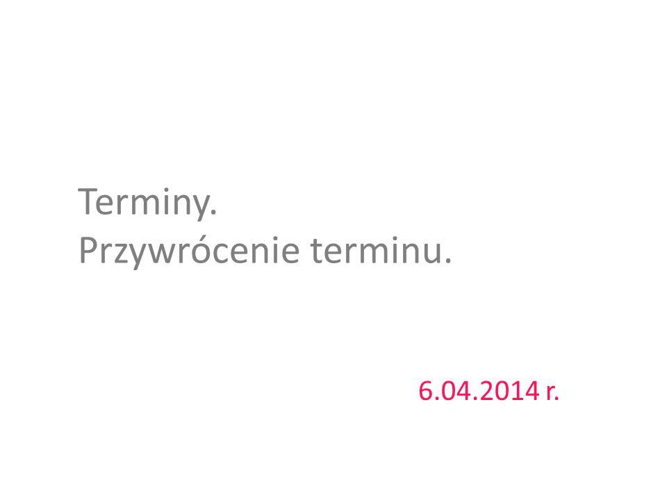 Terminy. Przywrócenie terminu. 6.04.2014 r.