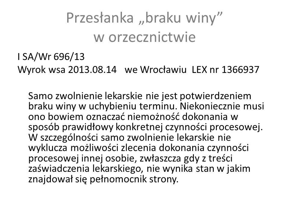 """Przesłanka """"braku winy w orzecznictwie I SA/Wr 696/13 Wyrok wsa 2013.08.14 we Wrocławiu LEX nr 1366937 Samo zwolnienie lekarskie nie jest potwierdzeniem braku winy w uchybieniu terminu."""