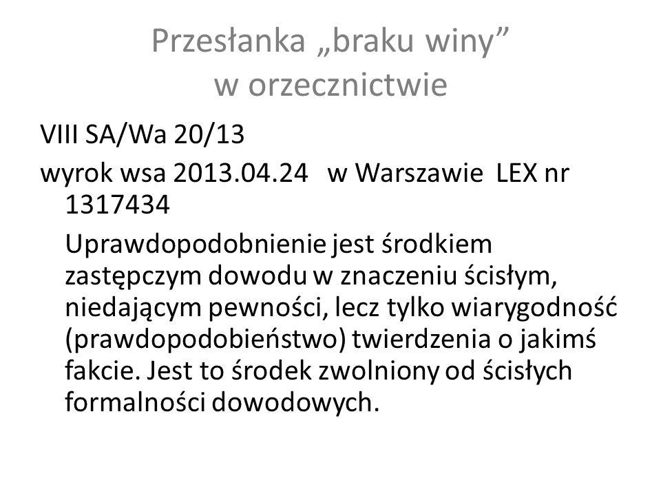"""Przesłanka """"braku winy w orzecznictwie VIII SA/Wa 20/13 wyrok wsa 2013.04.24 w Warszawie LEX nr 1317434 Uprawdopodobnienie jest środkiem zastępczym dowodu w znaczeniu ścisłym, niedającym pewności, lecz tylko wiarygodność (prawdopodobieństwo) twierdzenia o jakimś fakcie."""