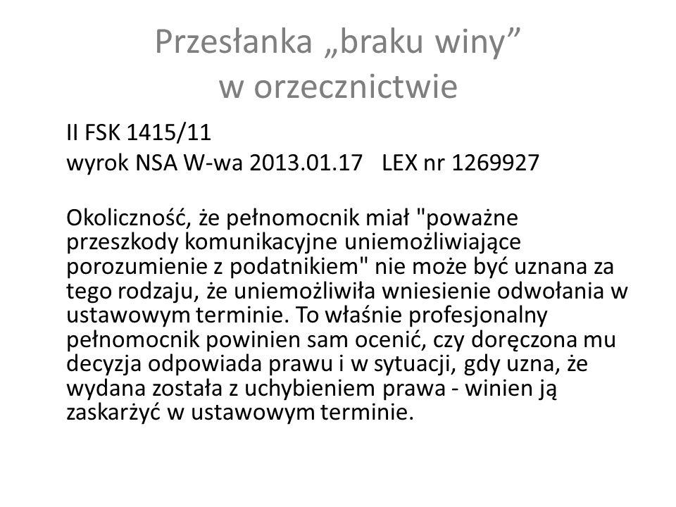"""Przesłanka """"braku winy w orzecznictwie II FSK 1415/11 wyrok NSA W-wa 2013.01.17 LEX nr 1269927 Okoliczność, że pełnomocnik miał poważne przeszkody komunikacyjne uniemożliwiające porozumienie z podatnikiem nie może być uznana za tego rodzaju, że uniemożliwiła wniesienie odwołania w ustawowym terminie."""