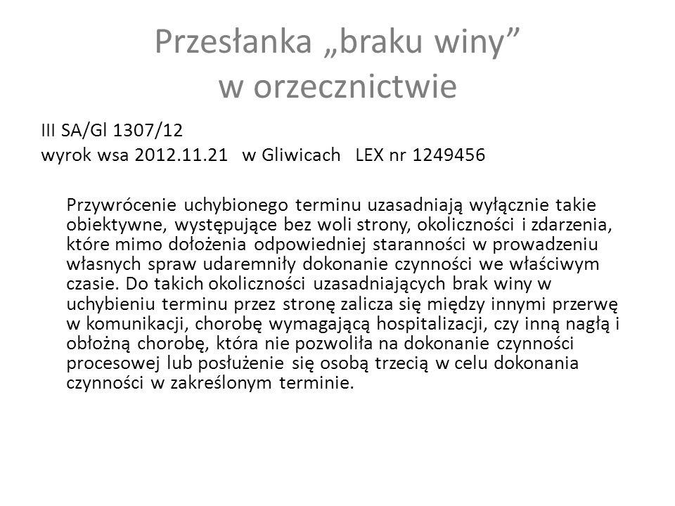 """Przesłanka """"braku winy w orzecznictwie III SA/Gl 1307/12 wyrok wsa 2012.11.21 w Gliwicach LEX nr 1249456 Przywrócenie uchybionego terminu uzasadniają wyłącznie takie obiektywne, występujące bez woli strony, okoliczności i zdarzenia, które mimo dołożenia odpowiedniej staranności w prowadzeniu własnych spraw udaremniły dokonanie czynności we właściwym czasie."""