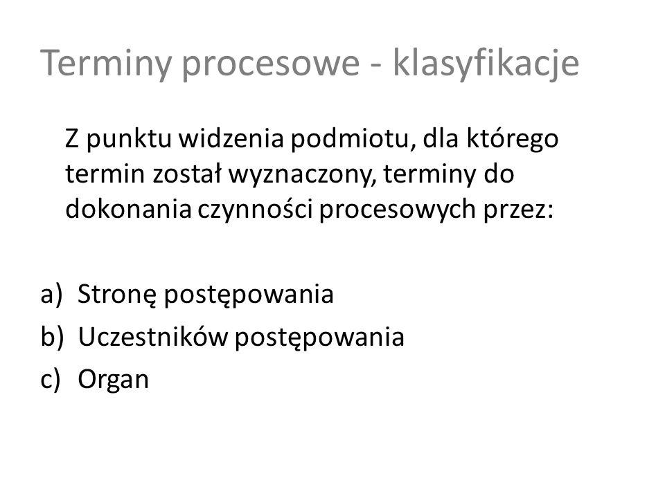 Terminy procesowe - klasyfikacje Z punktu widzenia podmiotu, dla którego termin został wyznaczony, terminy do dokonania czynności procesowych przez: a)Stronę postępowania b)Uczestników postępowania c)Organ
