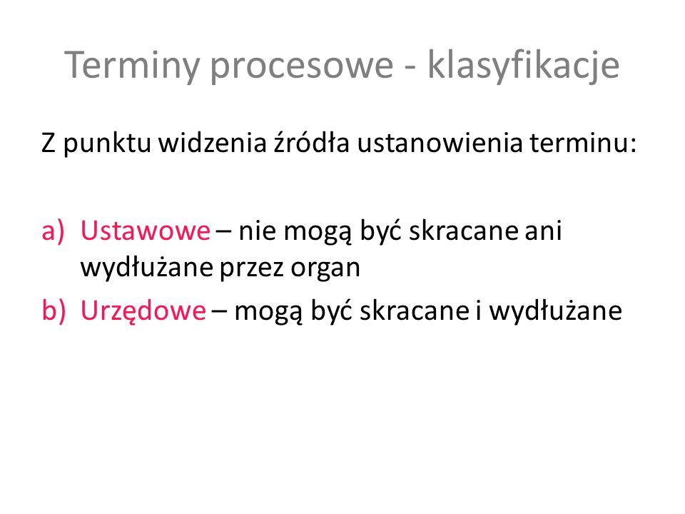 Terminy procesowe - klasyfikacje Z punktu widzenia skutków uchybienia terminu: a)Zawite – naruszenie skutkuje utratę uprawnienia do dokonania czynności b)Instrukcyjne – nie powodują skutku j.