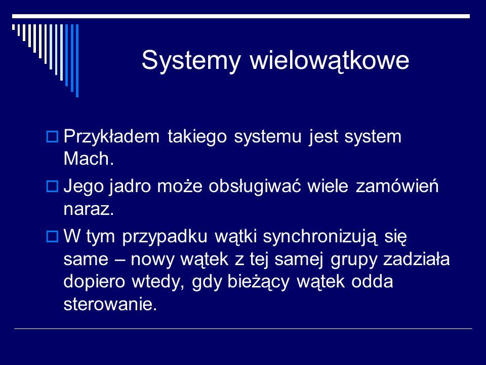 Systemy wielowątkowe  Przykładem takiego systemu jest system Mach.  Jego jadro może obsługiwać wiele zamówień naraz.  W tym przypadku wątki synchro