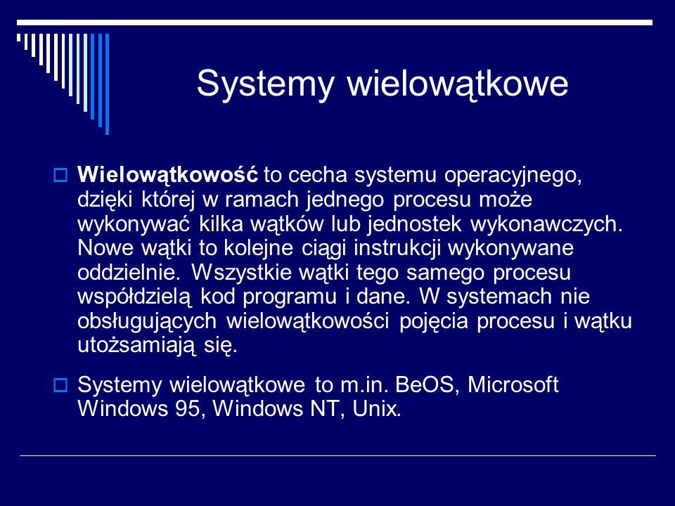Systemy wielowątkowe  Wielowątkowość to cecha systemu operacyjnego, dzięki której w ramach jednego procesu może wykonywać kilka wątków lub jednostek