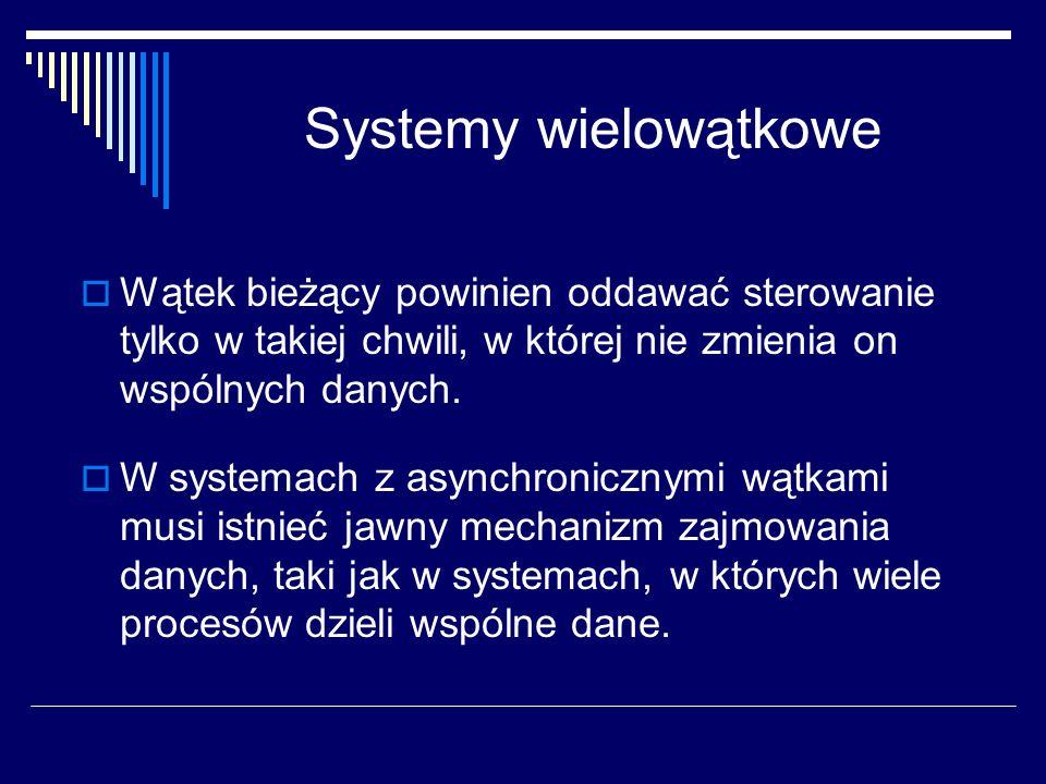 Systemy wielowątkowe  Wątek bieżący powinien oddawać sterowanie tylko w takiej chwili, w której nie zmienia on wspólnych danych.  W systemach z asyn