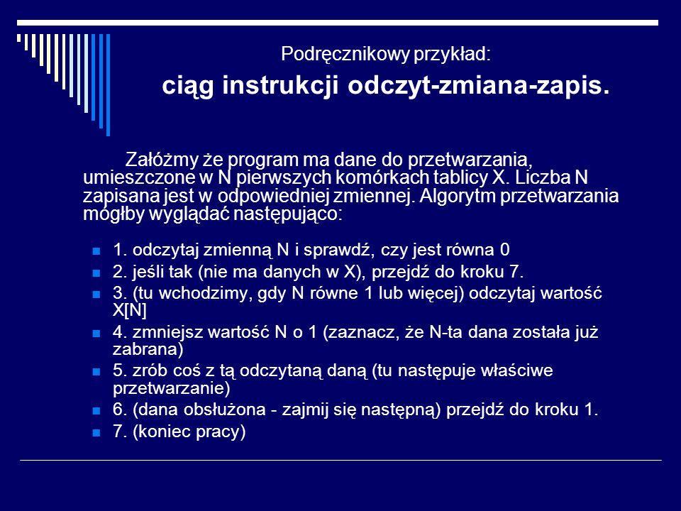 Podręcznikowy przykład: ciąg instrukcji odczyt-zmiana-zapis. Załóżmy że program ma dane do przetwarzania, umieszczone w N pierwszych komórkach tablicy