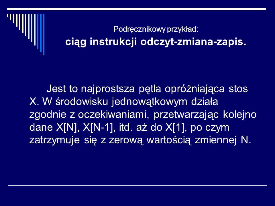 Podręcznikowy przykład: ciąg instrukcji odczyt-zmiana-zapis. Jest to najprostsza pętla opróżniająca stos X. W środowisku jednowątkowym działa zgodnie
