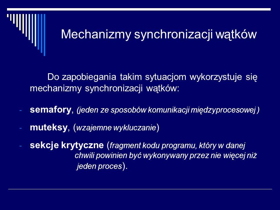 Mechanizmy synchronizacji wątków Do zapobiegania takim sytuacjom wykorzystuje się mechanizmy synchronizacji wątków: - semafory, (jeden ze sposobów kom