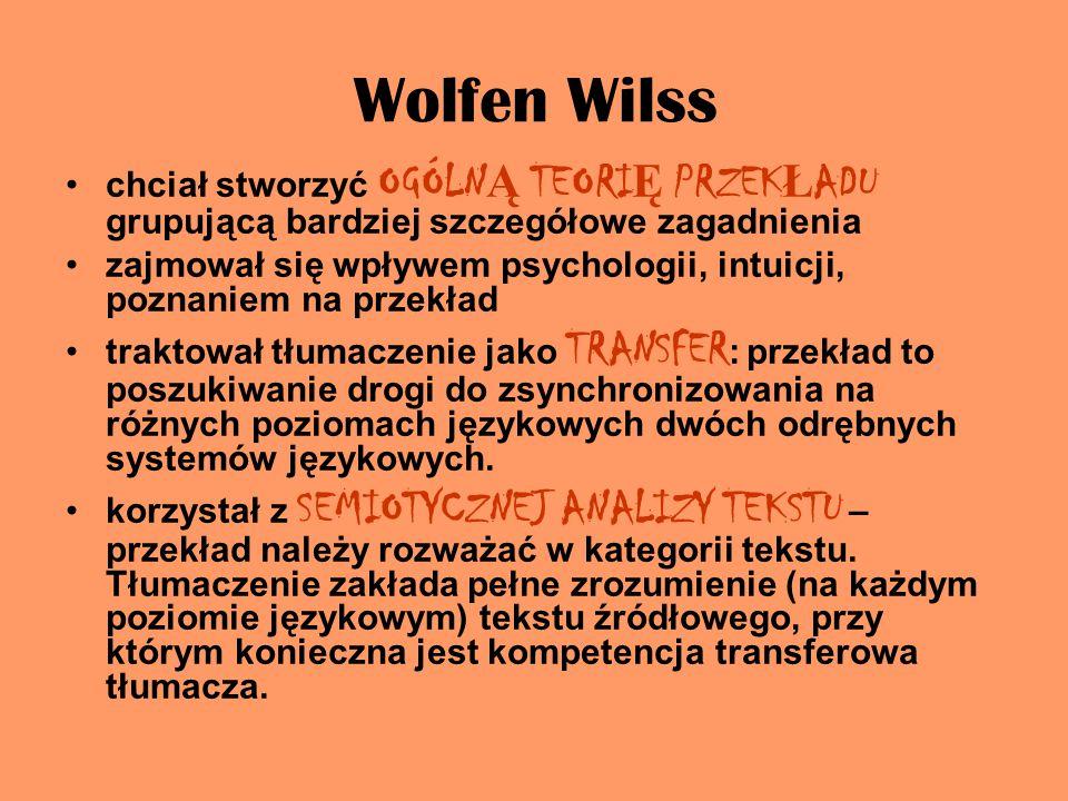 Wolfen Wilss chciał stworzyć OGÓLN Ą TEORI Ę PRZEK Ł ADU grupującą bardziej szczegółowe zagadnienia zajmował się wpływem psychologii, intuicji, poznaniem na przekład traktował tłumaczenie jako TRANSFER : przekład to poszukiwanie drogi do zsynchronizowania na różnych poziomach językowych dwóch odrębnych systemów językowych.
