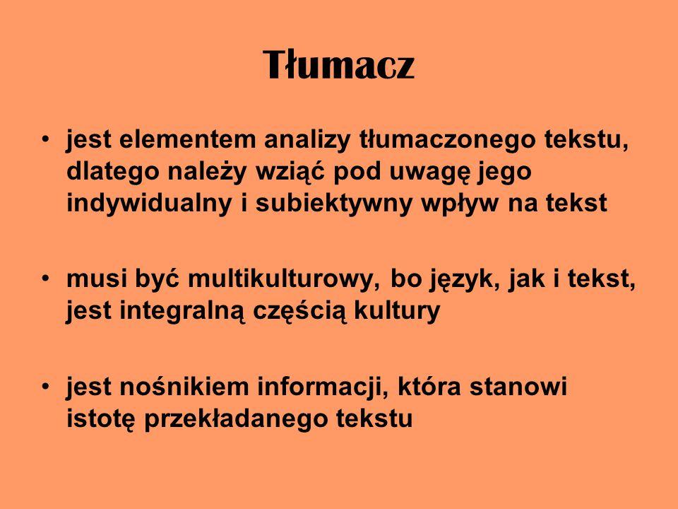 T ł umacz jest elementem analizy tłumaczonego tekstu, dlatego należy wziąć pod uwagę jego indywidualny i subiektywny wpływ na tekst musi być multikulturowy, bo język, jak i tekst, jest integralną częścią kultury jest nośnikiem informacji, która stanowi istotę przekładanego tekstu