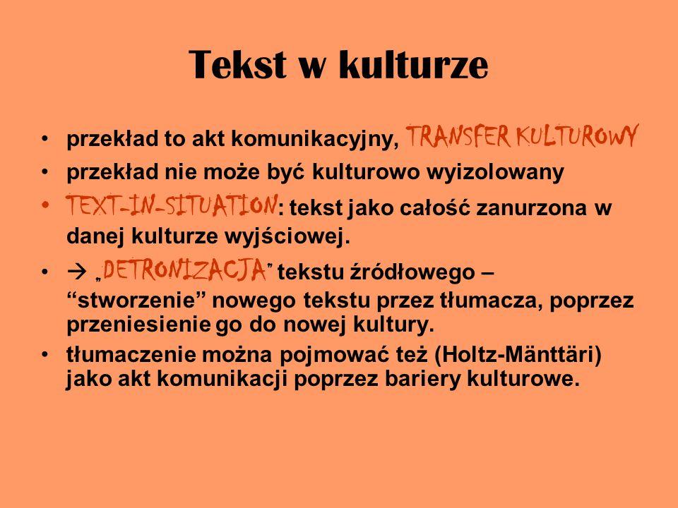 Tekst w kulturze przekład to akt komunikacyjny, TRANSFER KULTUROWY przekład nie może być kulturowo wyizolowany TEXT-IN-SITUATION : tekst jako całość zanurzona w danej kulturze wyjściowej.