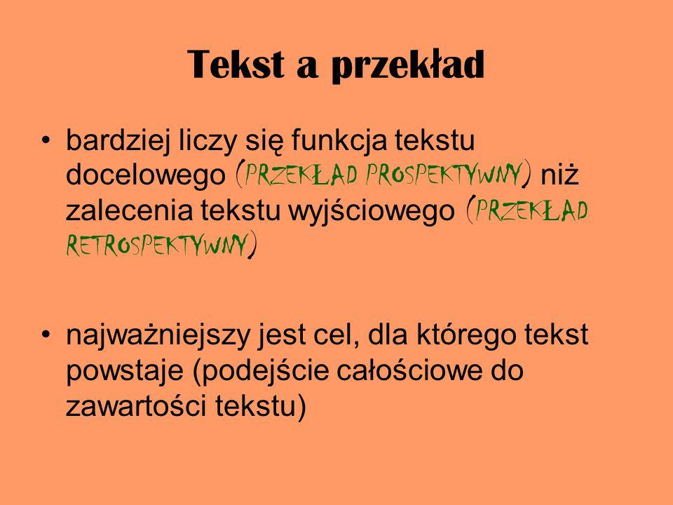 Tekst a przek ł ad bardziej liczy się funkcja tekstu docelowego (PRZEK Ł AD PROSPEKTYWNY) niż zalecenia tekstu wyjściowego (PRZEK Ł AD RETROSPEKTYWNY) najważniejszy jest cel, dla którego tekst powstaje (podejście całościowe do zawartości tekstu)