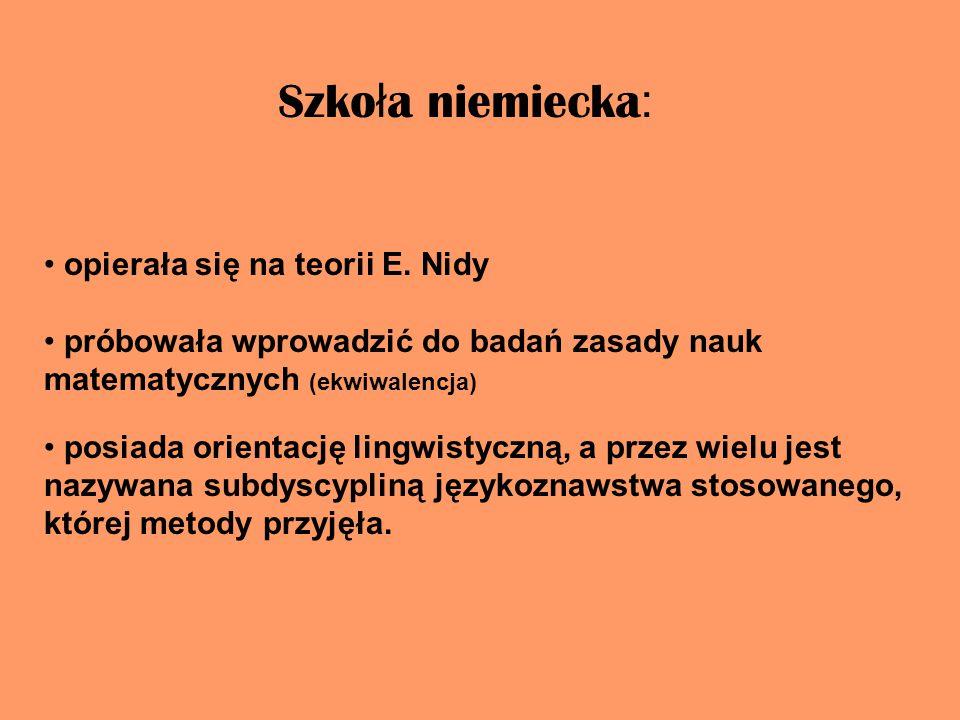 Szko ł a niemiecka : opierała się na teorii E. Nidy próbowała wprowadzić do badań zasady nauk matematycznych (ekwiwalencja) posiada orientację lingwis