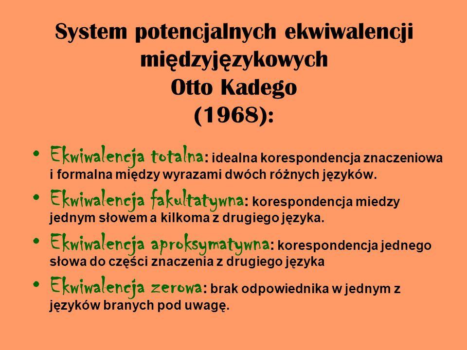 System potencjalnych ekwiwalencji mi ę dzyj ę zykowych Otto Kadego (1968): Ekwiwalencja totalna : idealna korespondencja znaczeniowa i formalna między wyrazami dwóch różnych języków.