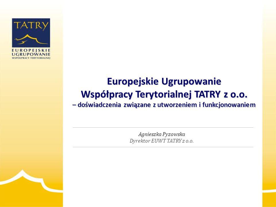Europejskie Ugrupowanie Współpracy Terytorialnej TATRY z o.o. – doświadczenia związane z utworzeniem i funkcjonowaniem Agnieszka Pyzowska Dyrektor EUW