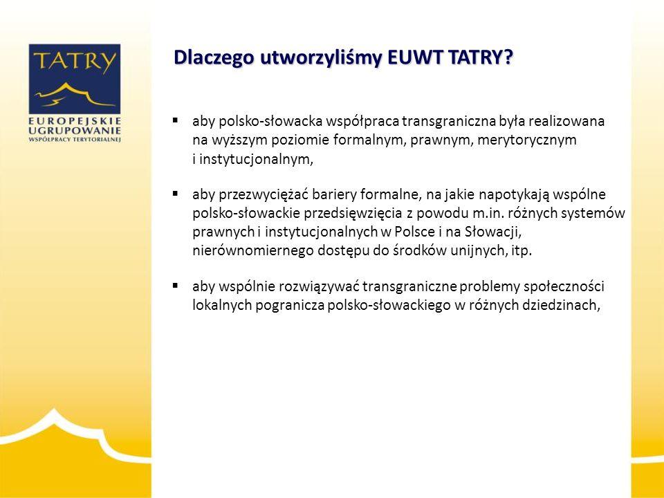 Dlaczego utworzyliśmy EUWT TATRY?  aby polsko-słowacka współpraca transgraniczna była realizowana na wyższym poziomie formalnym, prawnym, merytoryczn