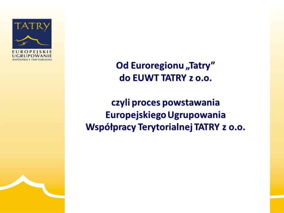 """Od Euroregionu """"Tatry"""" do EUWT TATRY z o.o. czyli proces powstawania Europejskiego Ugrupowania Współpracy Terytorialnej TATRY z o.o."""