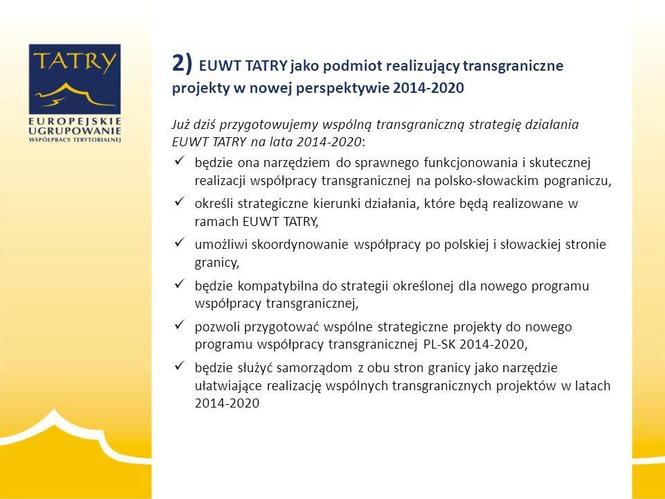 2) EUWT TATRY jako podmiot realizujący transgraniczne projekty w nowej perspektywie 2014-2020 Już dziś przygotowujemy wspólną transgraniczną strategię