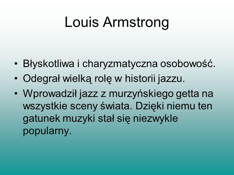 Błyskotliwa i charyzmatyczna osobowość. Odegrał wielką rolę w historii jazzu. Wprowadził jazz z murzyńskiego getta na wszystkie sceny świata. Dzięki n