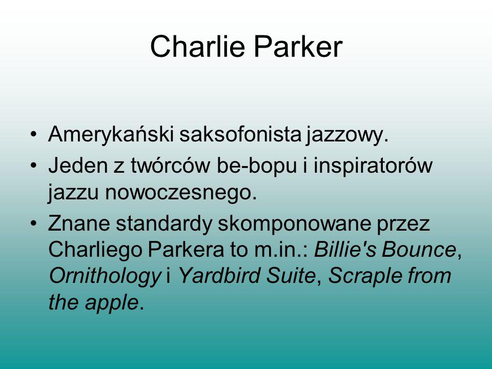 Amerykański saksofonista jazzowy. Jeden z twórców be-bopu i inspiratorów jazzu nowoczesnego. Znane standardy skomponowane przez Charliego Parkera to m