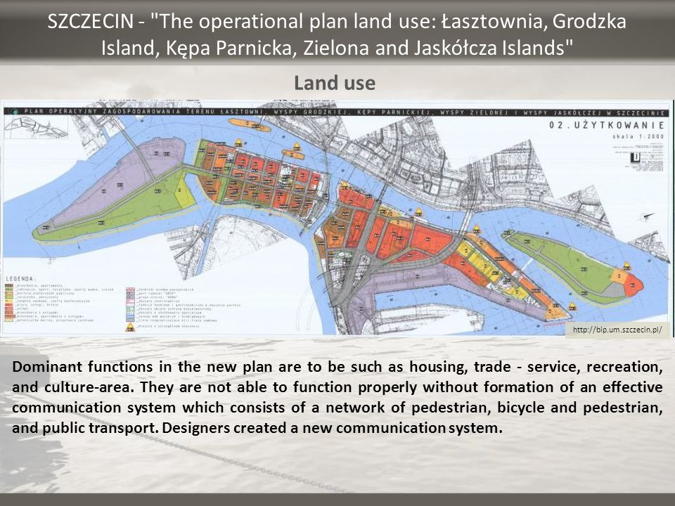 SZCZECIN - The operational plan land use: Łasztownia, Grodzka Island, Kępa Parnicka, Zielona and Jaskółcza Islands Dominant functions in the new plan are to be such as housing, trade - service, recreation, and culture-area.