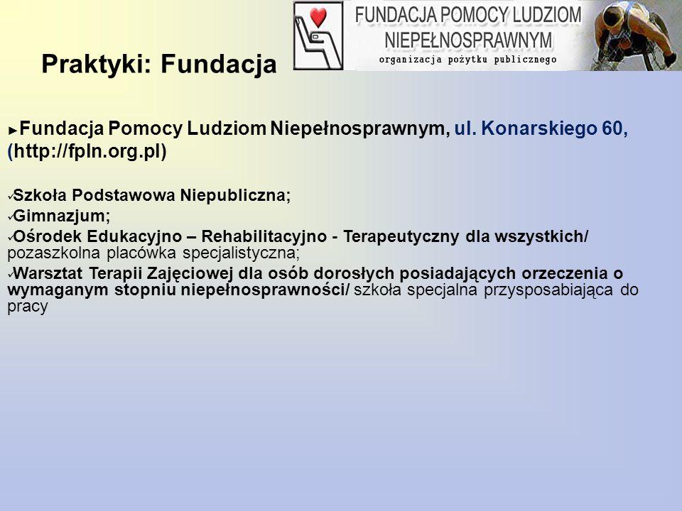 Praktyki: Fundacja ► Fundacja Pomocy Ludziom Niepełnosprawnym, ul. Konarskiego 60, (http://fpln.org.pl) Szkoła Podstawowa Niepubliczna; Gimnazjum; Ośr