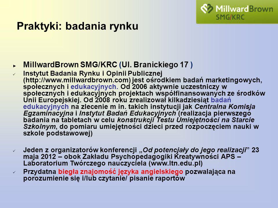 Praktyki: badania rynku ► MillwardBrown SMG/KRC (Ul. Branickiego 17 ) Instytut Badania Rynku i Opinii Publicznej (http://www.millwardbrown.com) jest o