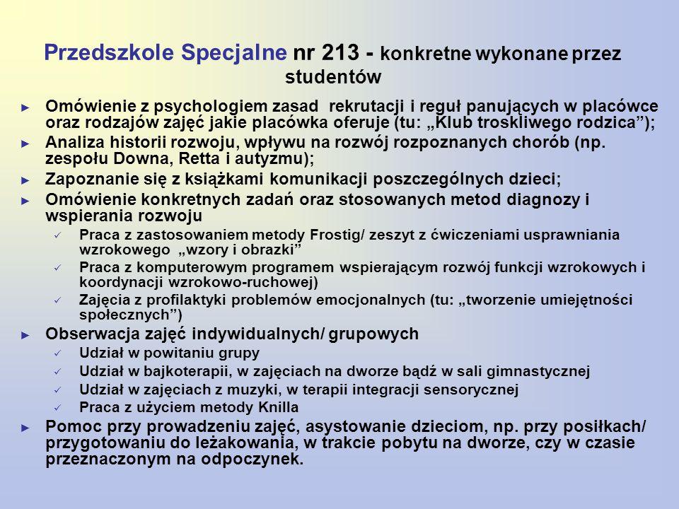 """Przedszkole Specjalne nr 213 - konkretne wykonane przez studentów ► Omówienie z psychologiem zasad rekrutacji i reguł panujących w placówce oraz rodzajów zajęć jakie placówka oferuje (tu: """"Klub troskliwego rodzica ); ► Analiza historii rozwoju, wpływu na rozwój rozpoznanych chorób (np."""