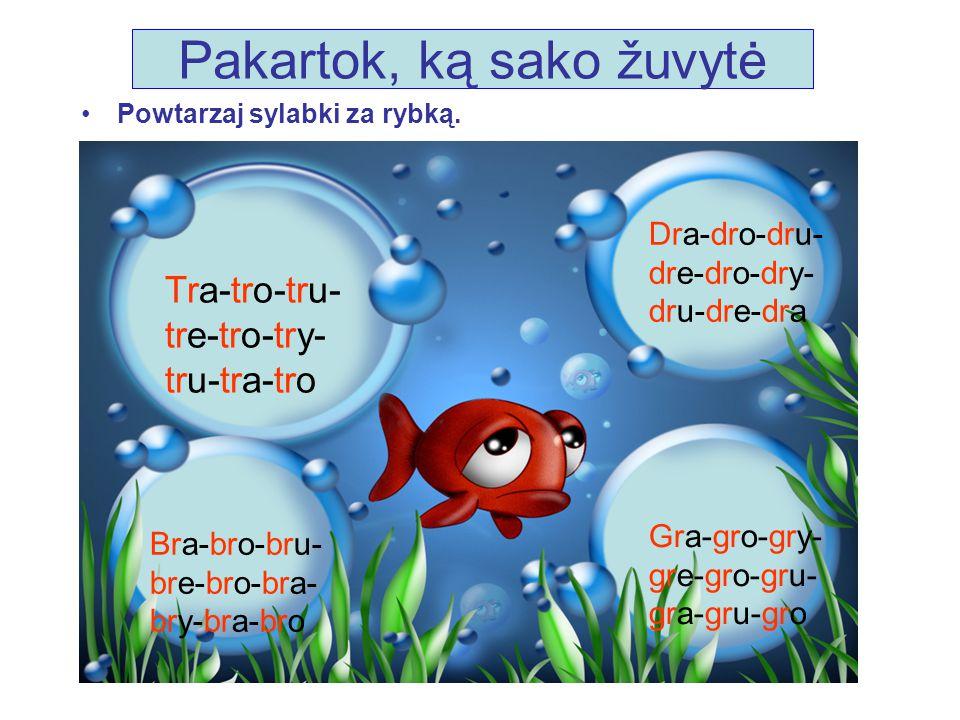 Pakartok, ką sako žuvytė Powtarzaj sylabki za rybką. Tra-tro-tru- tre-tro-try- tru-tra-tro Dra-dro-dru- dre-dro-dry- dru-dre-dra Bra-bro-bru- bre-bro-