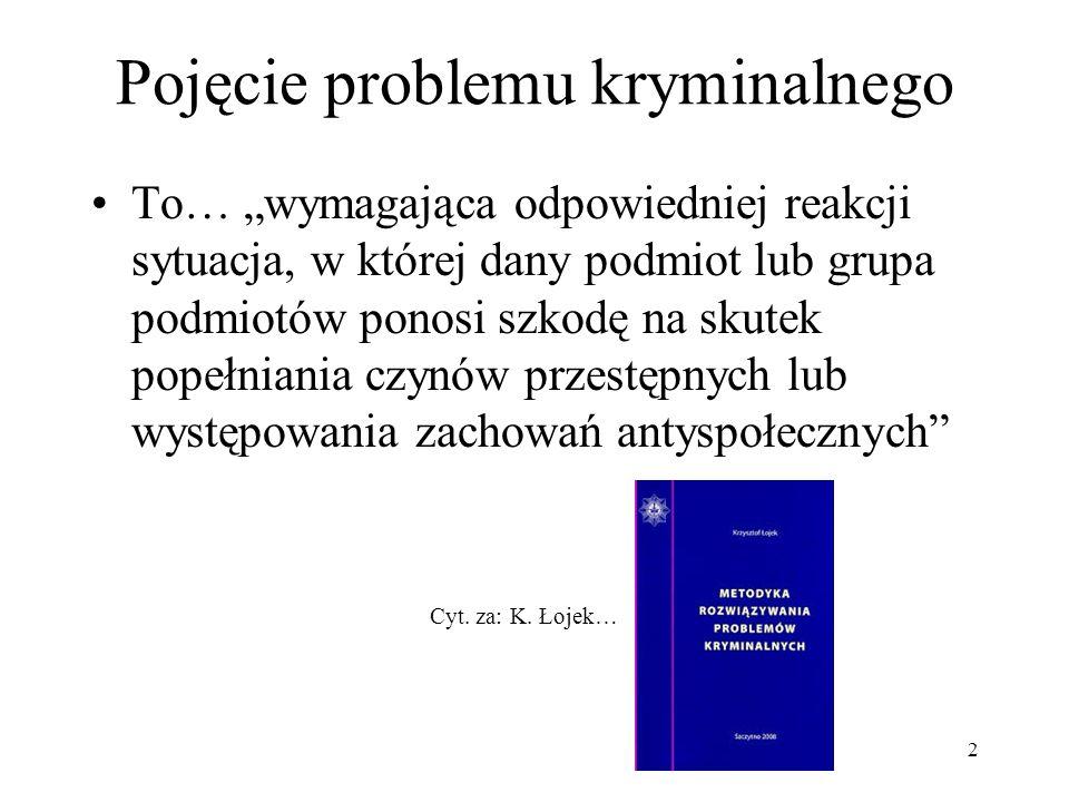 Rodzaje problemów kryminalnych Problem potoczny: problem który wymaga rozwiązania (ograniczenia, likwidacji) za pomocą instrumentów znanych, stosowanych Problem dydaktyczny: problem, owszem, wymaga rozwiązania, istnieją narzędzia pozwalające go ograniczyć, wyeliminować, ale nie są znane tym, którzy stanęli w jego obliczu Problem badawczy: problem występuje, brakuje natomiast wiedzy o sposobach, narzędziach jego rozwiązania, ograniczenia 3