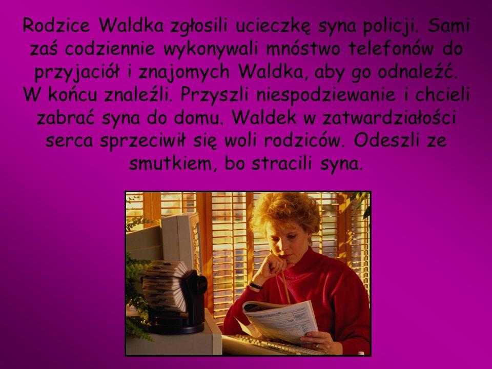 Rodzice Waldka zgłosili ucieczkę syna policji. Sami zaś codziennie wykonywali mnóstwo telefonów do przyjaciół i znajomych Waldka, aby go odnaleźć. W k
