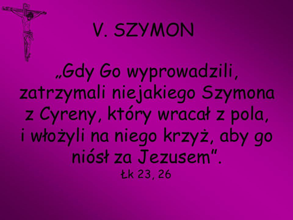 """V. SZYMON """"Gdy Go wyprowadzili, zatrzymali niejakiego Szymona z Cyreny, który wracał z pola, i włożyli na niego krzyż, aby go niósł za Jezusem"""". Łk 23"""