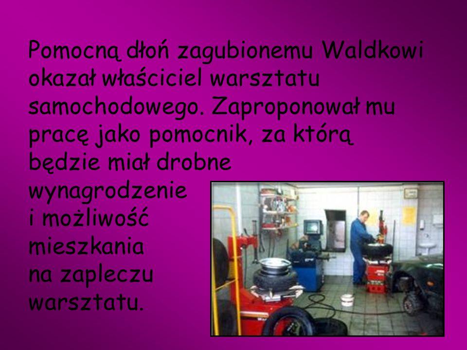 Pomocną dłoń zagubionemu Waldkowi okazał właściciel warsztatu samochodowego. Zaproponował mu pracę jako pomocnik, za którą będzie miał drobne wynagrod