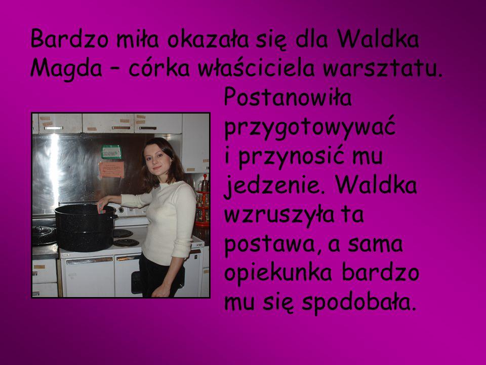 Bardzo miła okazała się dla Waldka Magda – córka właściciela warsztatu. Postanowiła przygotowywać i przynosić mu jedzenie. Waldka wzruszyła ta postawa