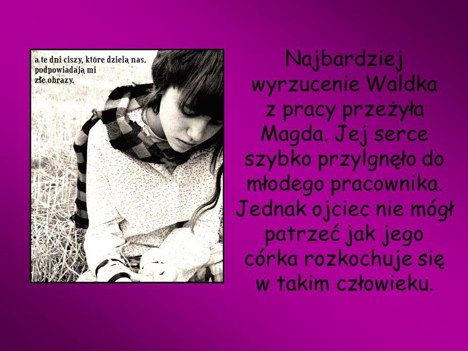 Najbardziej wyrzucenie Waldka z pracy przeżyła Magda. Jej serce szybko przylgnęło do młodego pracownika. Jednak ojciec nie mógł patrzeć jak jego córka