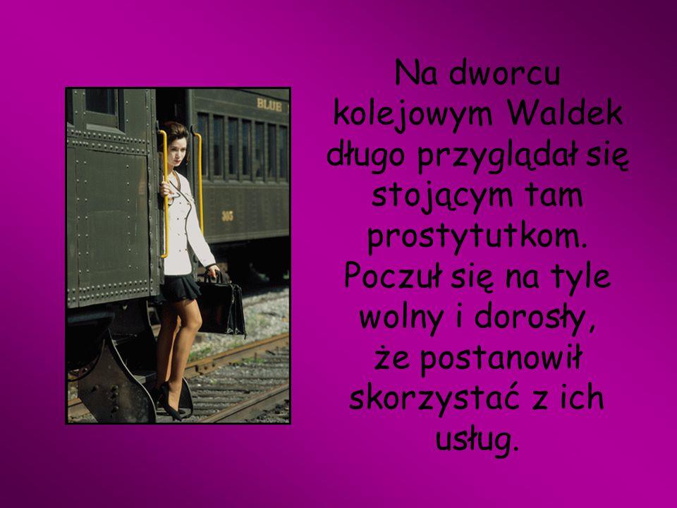 Na dworcu kolejowym Waldek długo przyglądał się stojącym tam prostytutkom. Poczuł się na tyle wolny i dorosły, że postanowił skorzystać z ich usług.