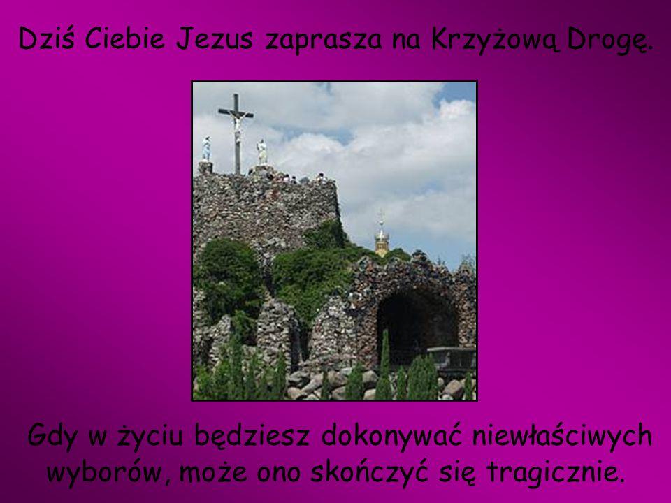 Dziś Ciebie Jezus zaprasza na Krzyżową Drogę. Gdy w życiu będziesz dokonywać niewłaściwych wyborów, może ono skończyć się tragicznie.