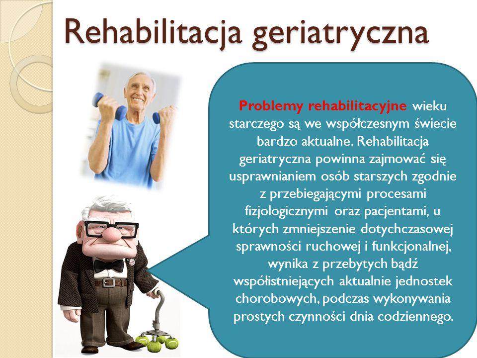 Rehabilitacja geriatryczna Problemy rehabilitacyjne wieku starczego są we współczesnym świecie bardzo aktualne. Rehabilitacja geriatryczna powinna zaj