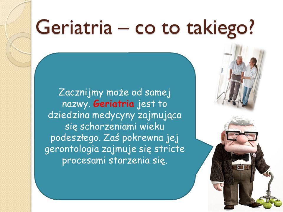 Geriatria – co to takiego? Zacznijmy może od samej nazwy. Geriatria jest to dziedzina medycyny zajmująca się schorzeniami wieku podeszłego. Zaś pokrew