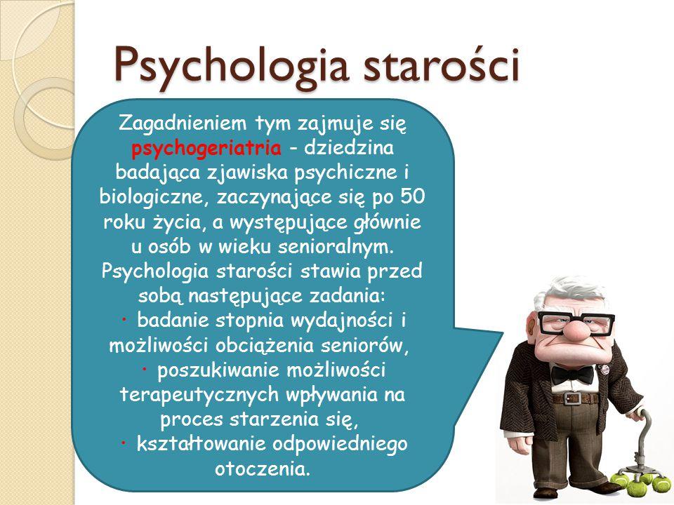 Psychologia starości Zagadnieniem tym zajmuje się psychogeriatria - dziedzina badająca zjawiska psychiczne i biologiczne, zaczynające się po 50 roku życia, a występujące głównie u osób w wieku senioralnym.