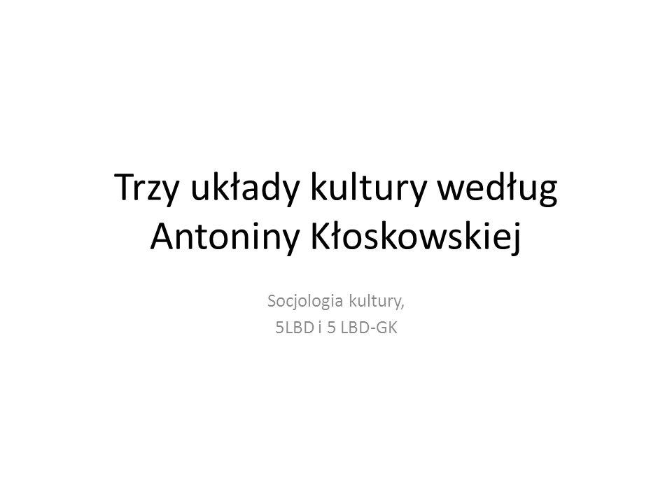 Trzy układy kultury według Antoniny Kłoskowskiej Socjologia kultury, 5LBD i 5 LBD-GK