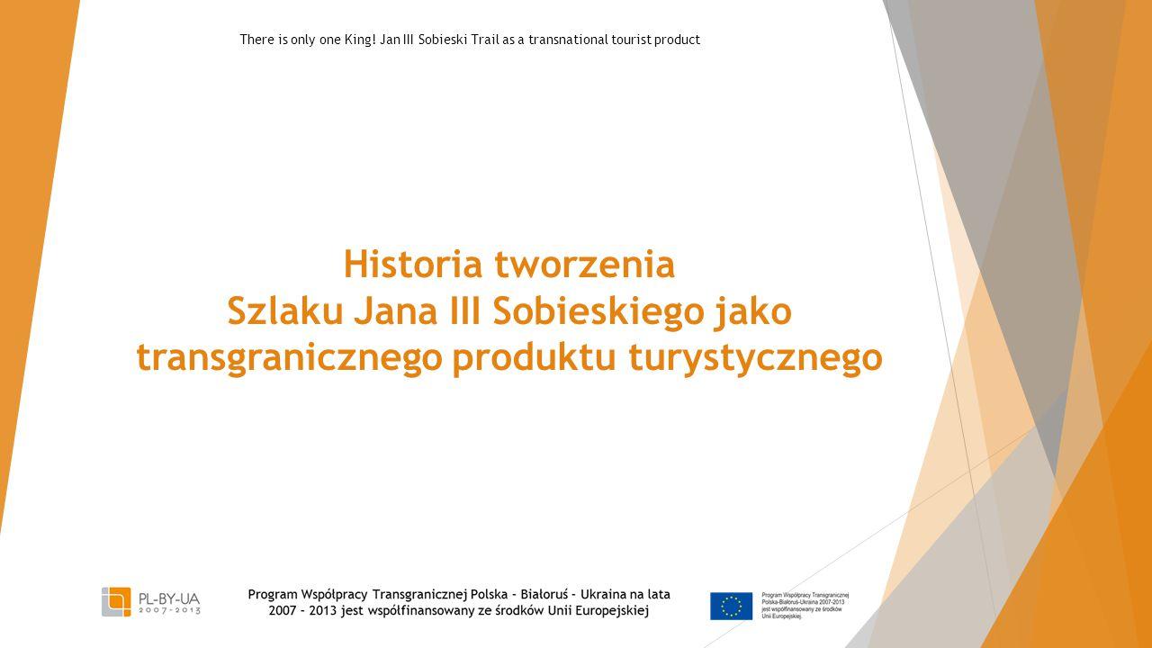 Historia tworzenia Szlaku Jana III Sobieskiego jako transgranicznego produktu turystycznego There is only one King.