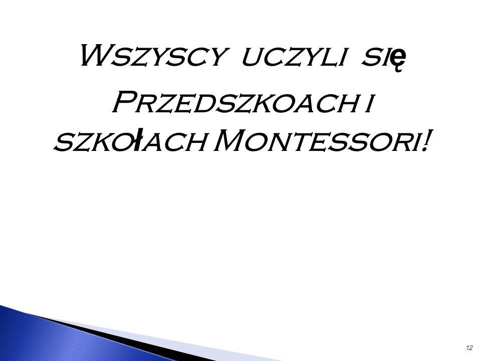 12 Wszyscy uczyli si ę Przedszkoach i szko ł ach Montessori!