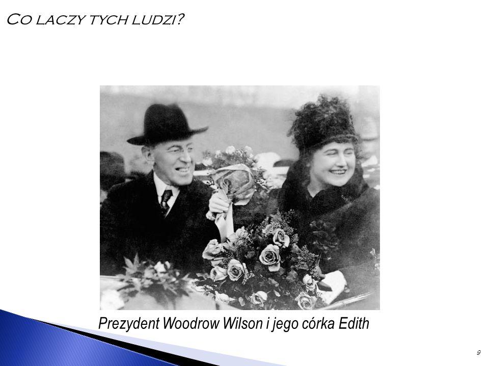 9 Prezydent Woodrow Wilson i jego córka Edith Co laczy tych ludzi?