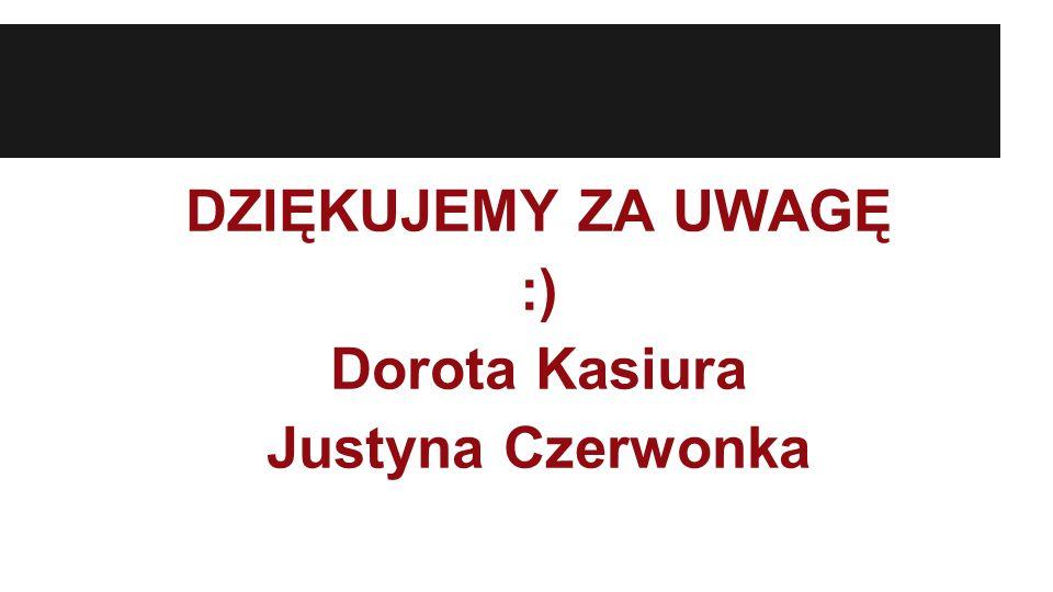 DZIĘKUJEMY ZA UWAGĘ :) Dorota Kasiura Justyna Czerwonka