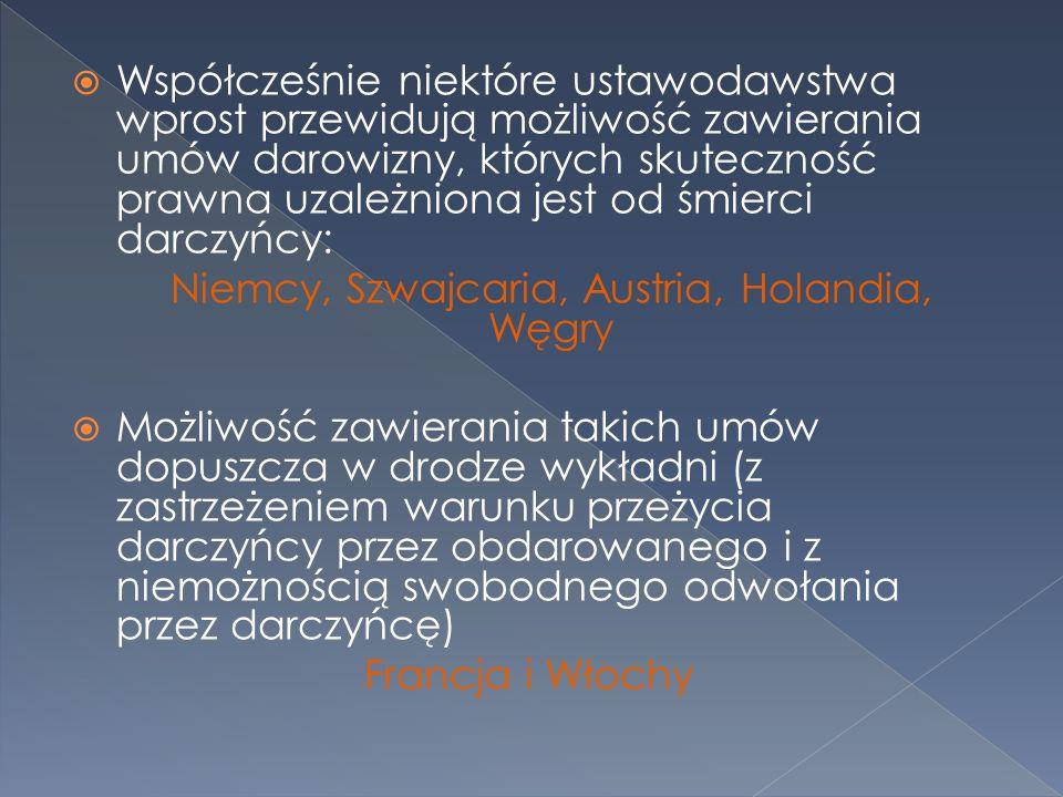  Współcześnie niektóre ustawodawstwa wprost przewidują możliwość zawierania umów darowizny, których skuteczność prawna uzależniona jest od śmierci darczyńcy: Niemcy, Szwajcaria, Austria, Holandia, Węgry  Możliwość zawierania takich umów dopuszcza w drodze wykładni (z zastrzeżeniem warunku przeżycia darczyńcy przez obdarowanego i z niemożnością swobodnego odwołania przez darczyńcę) Francja i Włochy