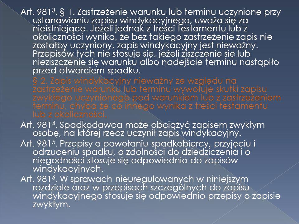 Art. 981 3. § 1. Zastrzeżenie warunku lub terminu uczynione przy ustanawianiu zapisu windykacyjnego, uważa się za nieistniejące. Jeżeli jednak z treśc